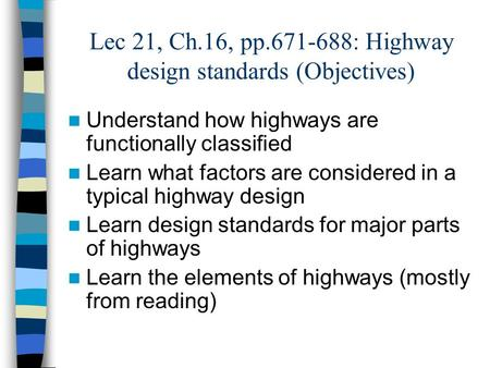 Lec 21, Ch.16, pp.671-688: Highway design standards (Objectives) Understand how highways are functionally classified Learn what factors are considered.