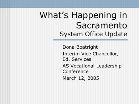 What's Happening in Sacramento System Office Update Dona Boatright Interim Vice Chancellor, Ed. Services AS Vocational Leadership Conference March 12,