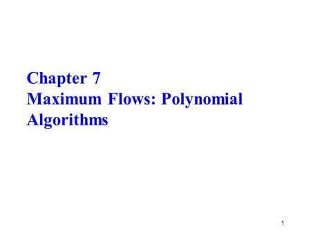 Chapter 7 Maximum Flows: Polynomial Algorithms 1.