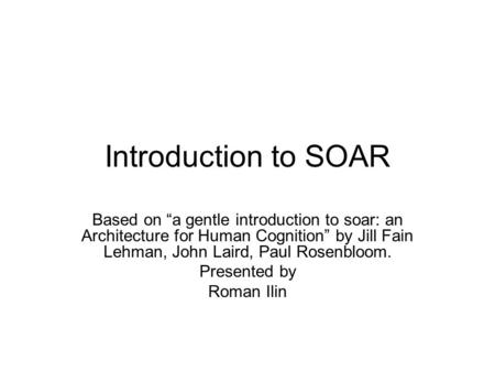 "Introduction to SOAR Based on ""a gentle introduction to soar: an Architecture for Human Cognition"" by Jill Fain Lehman, John Laird, Paul Rosenbloom. Presented."