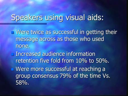 Speakers using visual aids: n Were twice as successful in getting their message across as those who used none. n Increased audience information retention.