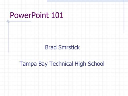 PowerPoint 101 Brad Smrstick Tampa Bay Technical High School.