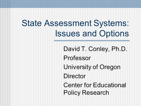 State Assessment Systems: Issues and Options David T. Conley, Ph.D. Professor University of Oregon Director Center for Educational Policy Research.