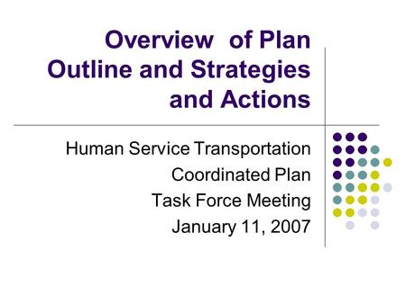 Overview of Plan Outline and Strategies and Actions Human Service Transportation Coordinated Plan Task Force Meeting January 11, 2007.