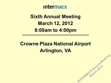 Sixth Annual Meeting March 12, 2012 8:00am to 4:00pm Crowne Plaza National Airport Arlington, VA INTERMACS Annual Meeting March 2012.
