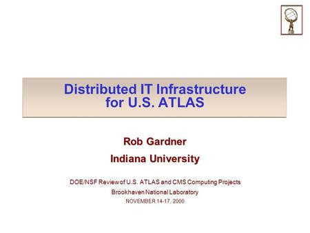 Distributed IT Infrastructure for U.S. ATLAS Rob Gardner Indiana University DOE/NSF Review of U.S. ATLAS and CMS Computing Projects Brookhaven National.