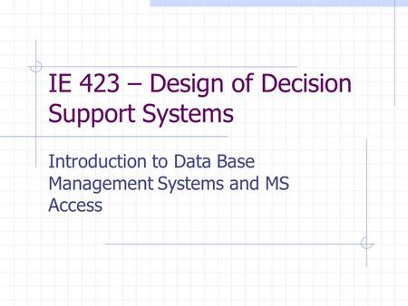 IE 423 – Design of Decision Support Systems Introduction to Data Base Management Systems and MS Access.