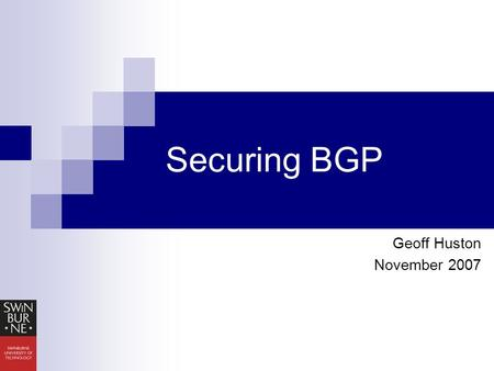 Securing BGP Geoff Huston November 2007. Agenda An Introduction to BGP BGP Security Questions Current Work Research Questions.