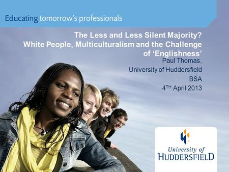 The Less and Less Silent Majority? White People, Multiculturalism and the Challenge of 'Englishness' Paul Thomas, University of Huddersfield BSA 4 TH April.