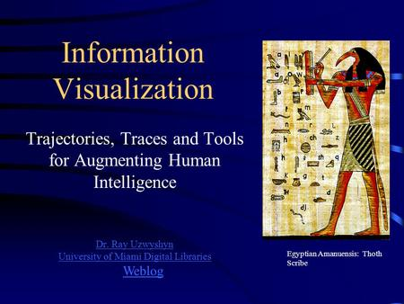 Information Visualization Trajectories, Traces and Tools for Augmenting Human Intelligence Dr. Ray Uzwyshyn University of Miami Digital Libraries Egyptian.