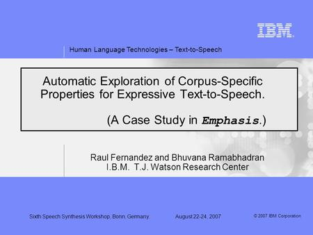 Human Language Technologies – Text-to-Speech © 2007 IBM Corporation Sixth Speech Synthesis Workshop, Bonn, Germany.August 22-24, 2007 Automatic Exploration.
