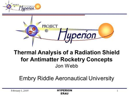 February 1, 2005HYPERION ERAU 1 Thermal Analysis of a Radiation Shield for Antimatter Rocketry Concepts Jon Webb Embry Riddle Aeronautical University.