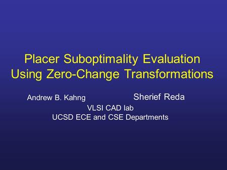 Placer Suboptimality Evaluation Using Zero-Change Transformations Andrew B. Kahng Sherief Reda VLSI CAD lab UCSD ECE and CSE Departments.