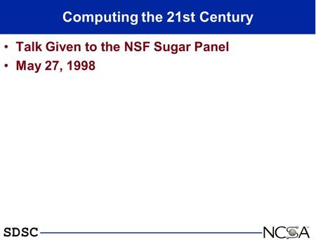 SDSC Computing the 21st Century Talk Given to the NSF Sugar Panel May 27, 1998.