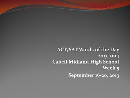 ACT/SAT Words of the Day 2013-2014 Cabell Midland High School Week 5 September 16-20, 2013.