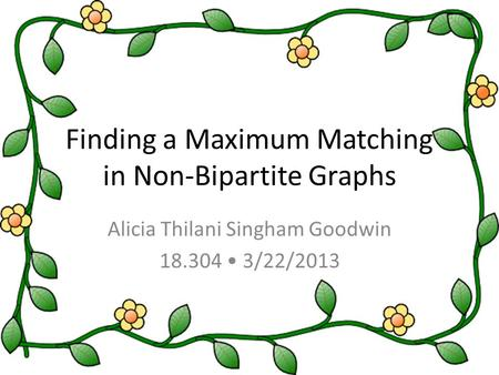 Finding a Maximum Matching in Non-Bipartite Graphs Alicia Thilani Singham Goodwin 18.304 3/22/2013.