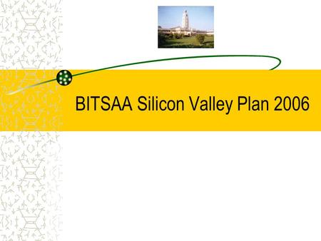 BITSAA Silicon Valley Plan 2006. What is BITSAA Silicon Valley BITSAA Silicon Valley BITSAA Silicon Valley is the San Francisco Bay Area chapter of the.