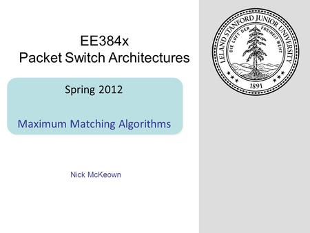 Nick McKeown Spring 2012 Maximum Matching Algorithms EE384x Packet Switch Architectures.