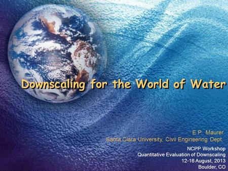 Downscaling for the World of Water NCPP Workshop Quantitative Evaluation of Downscaling 12-16 August, 2013 Boulder, CO E.P. Maurer Santa Clara University,