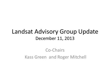 Landsat Advisory Group Update December 11, 2013 Co-Chairs Kass Green and Roger Mitchell.