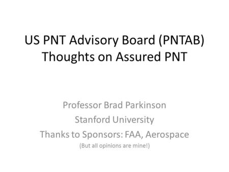 US PNT Advisory Board (PNTAB) Thoughts on Assured PNT Professor Brad Parkinson Stanford University Thanks to Sponsors: FAA, Aerospace (But all opinions.