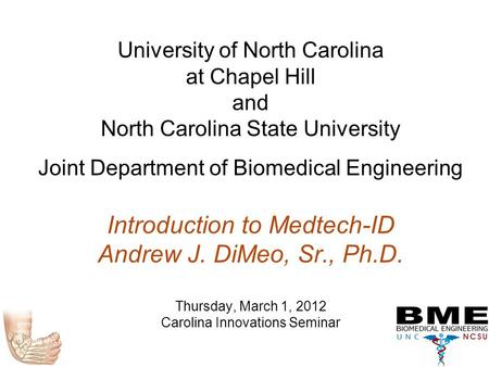 University of North Carolina at Chapel Hill and North Carolina State University Joint Department of Biomedical Engineering Introduction to Medtech-ID Andrew.