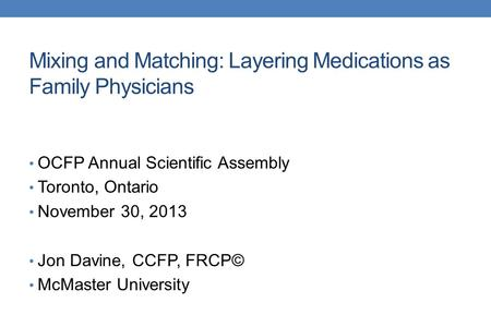 Mixing and Matching: Layering Medications as Family Physicians OCFP Annual Scientific Assembly Toronto, Ontario November 30, 2013 Jon Davine, CCFP, FRCP©