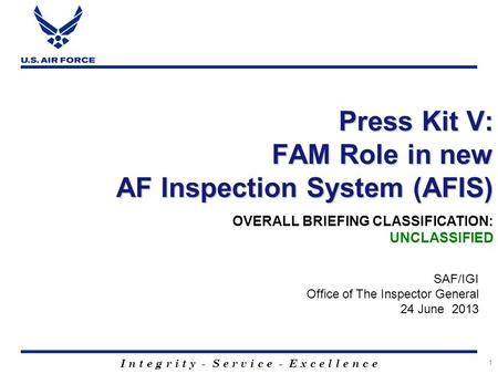 I n t e g r i t y - S e r v i c e - E x c e l l e n c e 1 Press Kit V: FAM Role in new AF Inspection System (AFIS) SAF/IGI Office of The Inspector General.