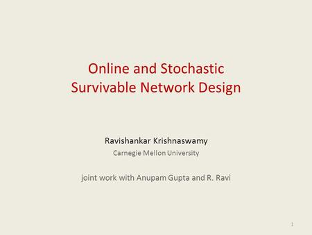 1 Online and Stochastic Survivable Network Design Ravishankar Krishnaswamy Carnegie Mellon University joint work with Anupam Gupta and R. Ravi.