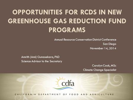OPPORTUNITIES FOR RCDS IN NEW GREENHOUSE GAS REDUCTION FUND PROGRAMS Annual Resource Conservation District Conference San Diego November 14, 2014 Amrith.