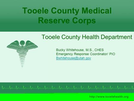 Tooele County Medical Reserve Corps Tooele County Health Department  Bucky Whitehouse, M.S., CHES Emergency Response Coordinator/