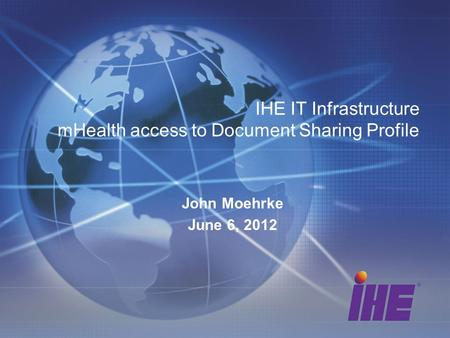 IHE IT Infrastructure mHealth access to Document Sharing Profile John Moehrke June 6, 2012.