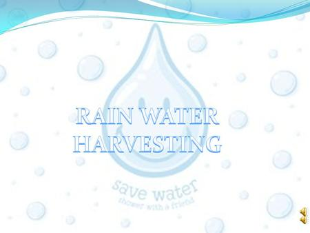 SAVE WATER:RAIN WATER HARVESTING WHAT IS RAIN WATER HARVESTING Rainwater harvesting is the accumulating and storing of rainwater for reuse before it.