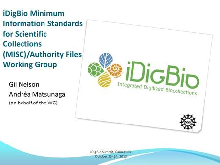 IDigBio Minimum Information Standards for Scientific Collections (MISC)/Authority Files Working Group Gil Nelson Andréa Matsunaga (on behalf of the WG)