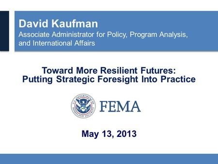 David Kaufman Associate Administrator for Policy, Program Analysis, and International Affairs Toward More Resilient Futures: Putting Strategic Foresight.