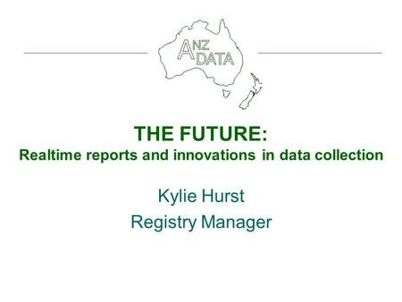 THE FUTURE: Realtime reports and innovations in data collection Kylie Hurst Registry Manager.