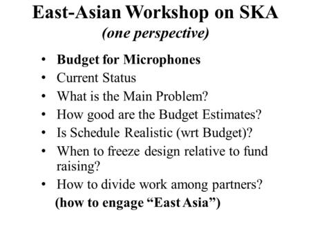 East-Asian Workshop on SKA (one perspective) Budget for Microphones Current Status What is the Main Problem? How good are the Budget Estimates? Is Schedule.