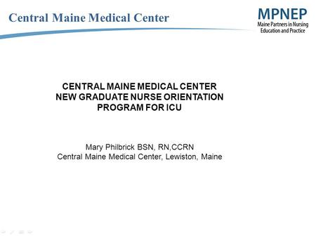 Central Maine Medical Center CENTRAL MAINE MEDICAL CENTER NEW GRADUATE NURSE ORIENTATION PROGRAM FOR ICU Mary Philbrick BSN, RN,CCRN Central Maine Medical.