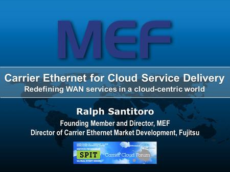 1 Carrier Cloud Forum – February 13, 2012 – Santa Clara, CA Ralph Santitoro Founding Member and Director, MEF Director of Carrier Ethernet Market Development,