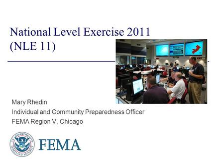 National Level Exercise 2011 (NLE 11) Mary Rhedin Individual and Community Preparedness Officer FEMA Region V, Chicago.