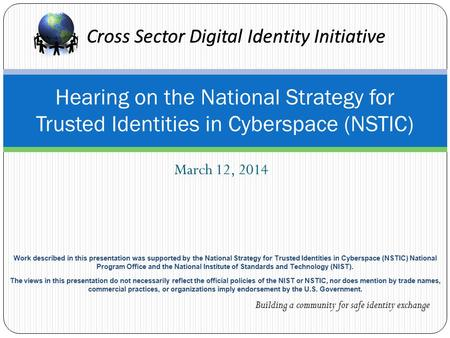 Cross Sector Digital Identity Initiative March 12, 2014 Hearing on the National Strategy for Trusted Identities in Cyberspace (NSTIC) Cross Sector Digital.