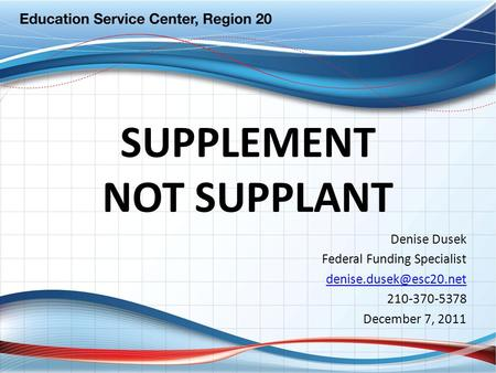 SUPPLEMENT NOT SUPPLANT Denise Dusek Federal Funding Specialist 210-370-5378 December 7, 2011.