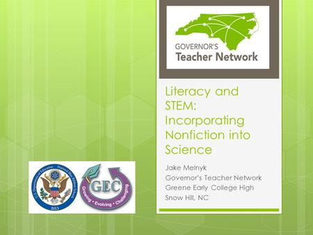 Literacy and STEM: Incorporating Nonfiction into Science Jake Melnyk Governor's Teacher Network Greene Early College High Snow Hill, NC.