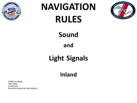 NAVIGATION RULES Sound and Light Signals Inland COMO Lew Wargo CQEC (9ER) 01 APR 2015 NAV RULES SOUND & LIGHT SIGNALS.