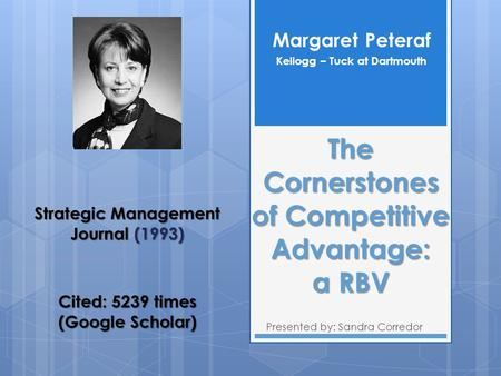 The Cornerstones of Competitive Advantage: a RBV Presented by: Sandra Corredor Margaret Peteraf Kellogg – Tuck at Dartmouth Strategic Management Journal.