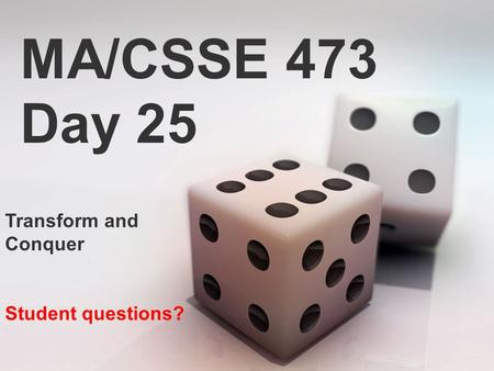 MA/CSSE 473 Day 25 Transform and Conquer Student questions?