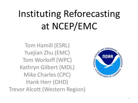 Instituting Reforecasting at NCEP/EMC Tom Hamill (ESRL) Yuejian Zhu (EMC) Tom Workoff (WPC) Kathryn Gilbert (MDL) Mike Charles (CPC) Hank Herr (OHD) Trevor.
