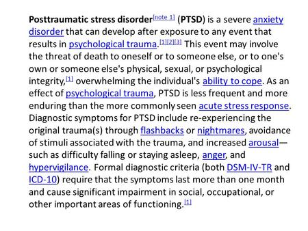 Posttraumatic stress disorder [note 1] (PTSD) is a severe anxiety disorder that can develop after exposure to any event that results in psychological trauma.