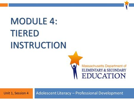 Module 4: Unit 1, Session 4 MODULE 4: TIERED INSTRUCTION Adolescent Literacy – Professional Development Unit 1, Session 4.