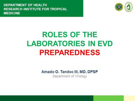 DEPARTMENT OF HEALTH RESEARCH INSTITUTE FOR TROPICAL MEDICINE ROLES OF THE LABORATORIES IN EVD PREPAREDNESS Amado O. Tandoc III, MD, DPSP Department of.